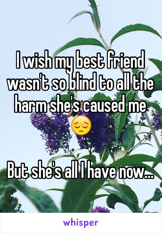 I wish my best friend wasn't so blind to all the harm she's caused me 😔  But she's all I have now...