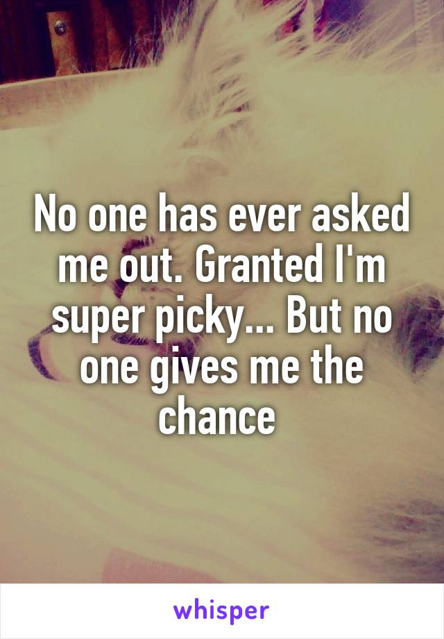 No one has ever asked me out. Granted I'm super picky... But no one gives me the chance