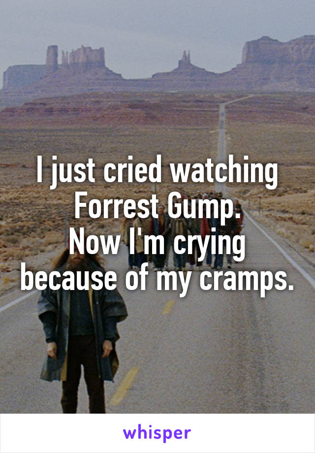 I just cried watching Forrest Gump. Now I'm crying because of my cramps.