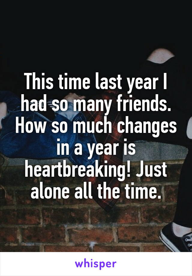 This time last year I had so many friends. How so much changes in a year is heartbreaking! Just alone all the time.