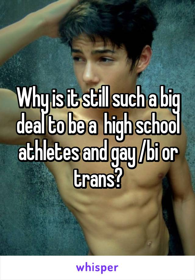Why is it still such a big deal to be a  high school athletes and gay /bi or trans?