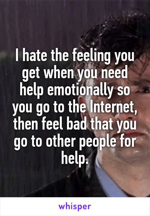 I hate the feeling you get when you need help emotionally so you go to the Internet, then feel bad that you go to other people for help.