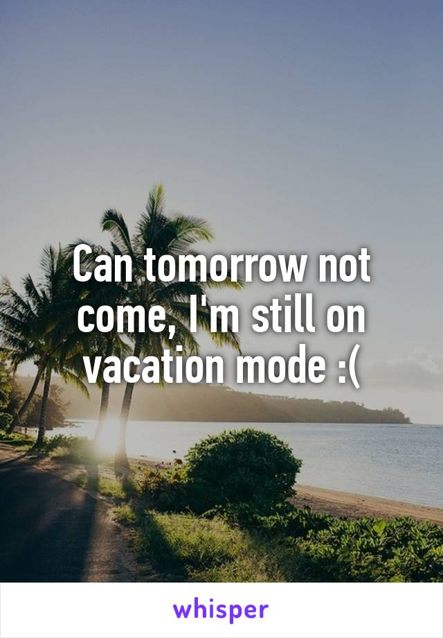 Can tomorrow not come, I'm still on vacation mode :(