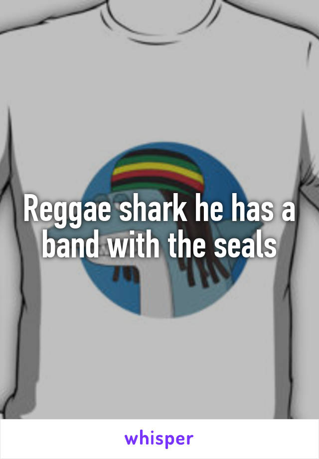 Reggae shark he has a band with the seals