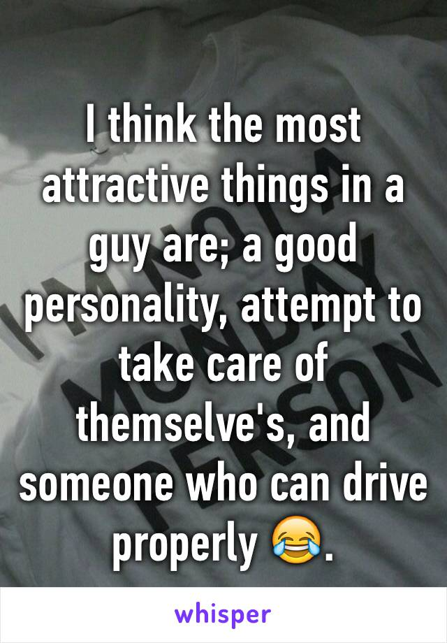 I think the most attractive things in a guy are; a good personality, attempt to take care of themselve's, and someone who can drive properly 😂.