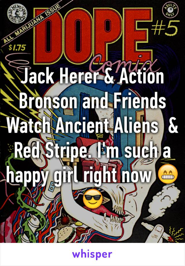 Jack Herer & Action Bronson and Friends Watch Ancient Aliens  & Red Stripe. I'm such a happy girl right now 😁😎