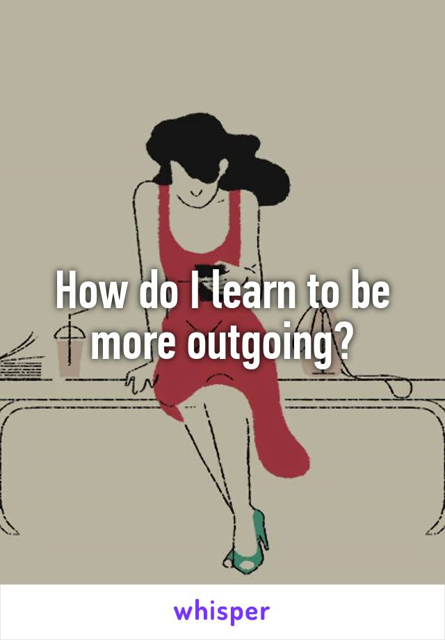 How do I learn to be more outgoing?