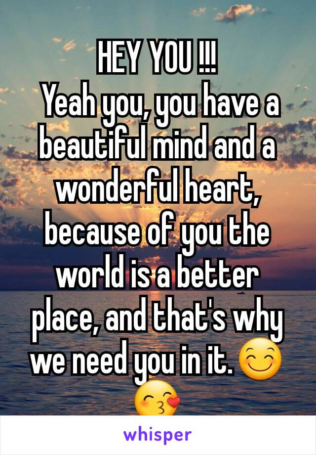 HEY YOU !!!  Yeah you, you have a beautiful mind and a wonderful heart, because of you the world is a better place, and that's why we need you in it.😊😙