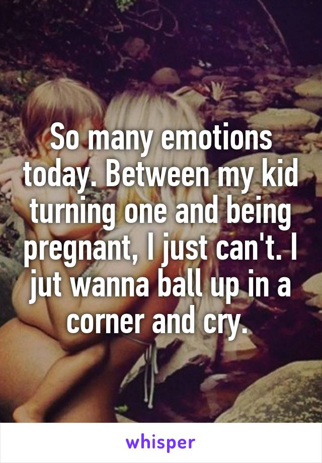 So many emotions today. Between my kid turning one and being pregnant, I just can't. I jut wanna ball up in a corner and cry.