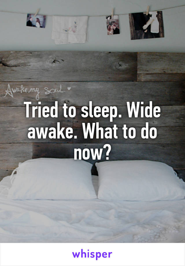 Tried to sleep. Wide awake. What to do now?