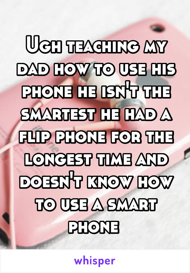 Ugh teaching my dad how to use his phone he isn't the smartest he had a flip phone for the longest time and doesn't know how to use a smart phone