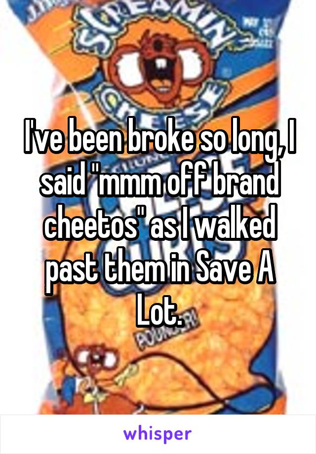 "I've been broke so long, I said ""mmm off brand cheetos"" as I walked past them in Save A Lot."