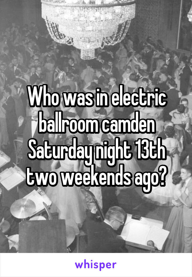 Who was in electric ballroom camden Saturday night 13th two weekends ago?