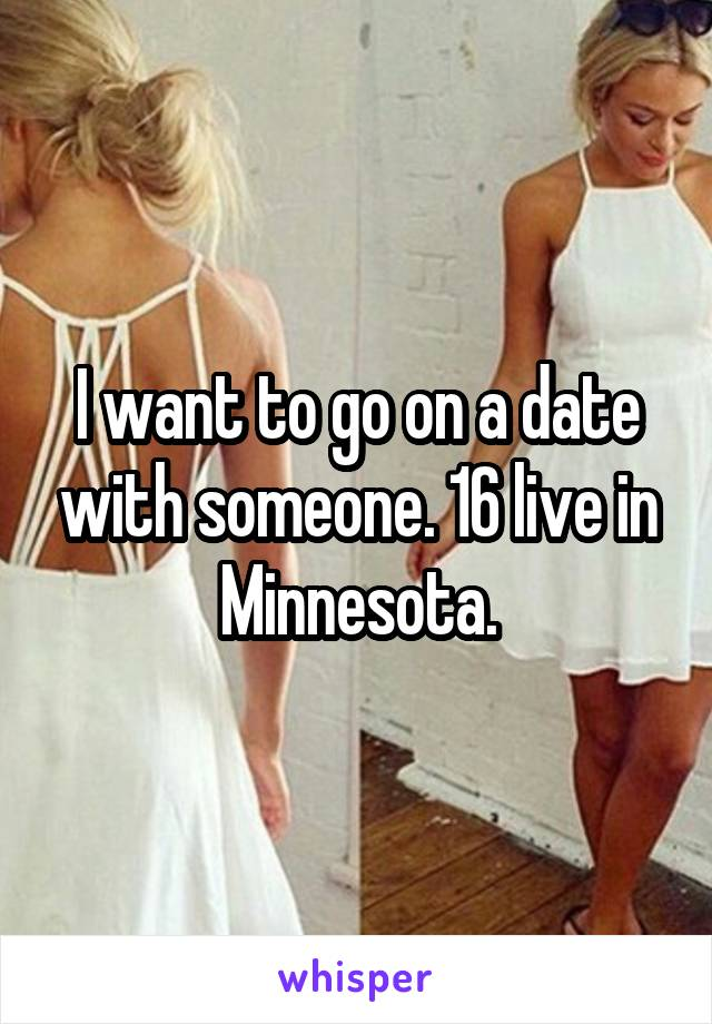 I want to go on a date with someone. 16 live in Minnesota.