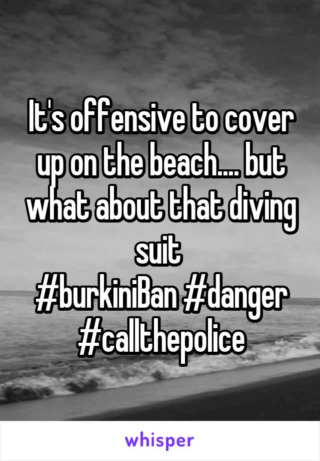 It's offensive to cover up on the beach.... but what about that diving suit  #burkiniBan #danger #callthepolice