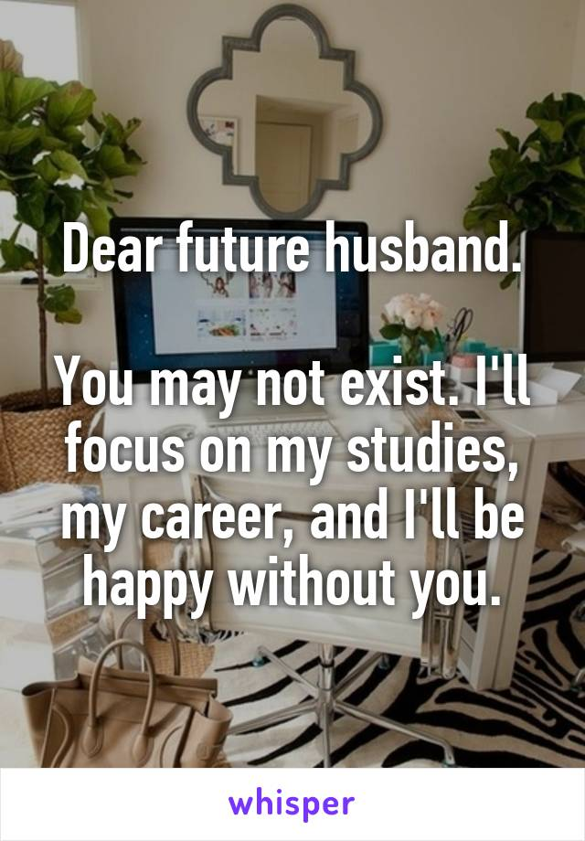 Dear future husband.  You may not exist. I'll focus on my studies, my career, and I'll be happy without you.