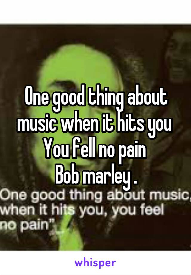 One good thing about music when it hits you  You fell no pain  Bob marley .