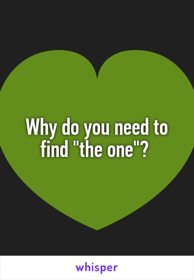 "Why do you need to find ""the one""?"