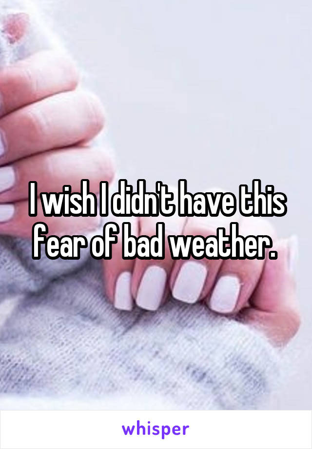 I wish I didn't have this fear of bad weather.