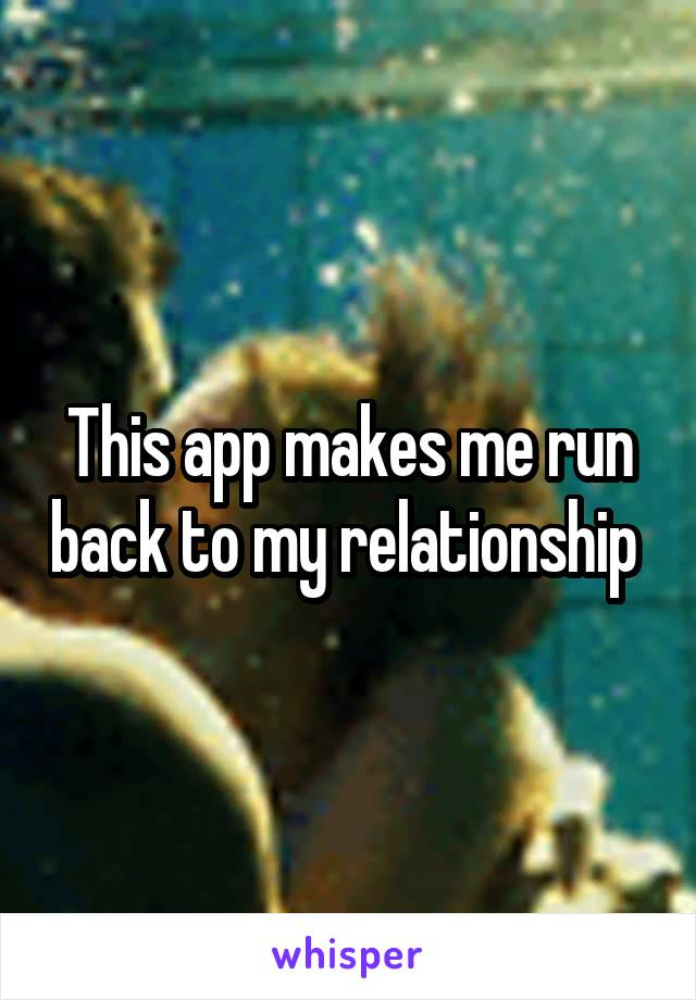 This app makes me run back to my relationship