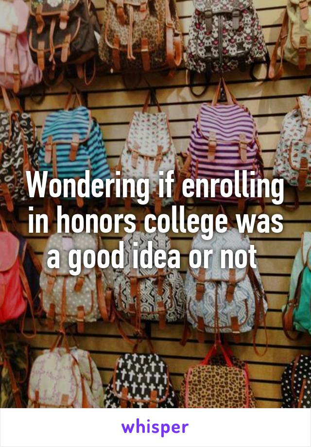 Wondering if enrolling in honors college was a good idea or not
