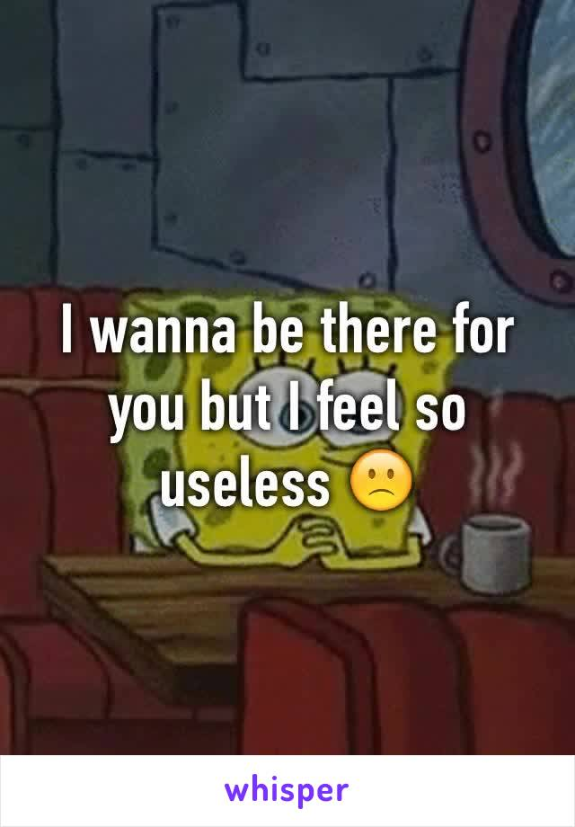 I wanna be there for you but I feel so useless 🙁