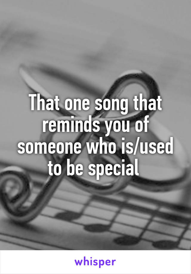 That one song that reminds you of someone who is/used to be special