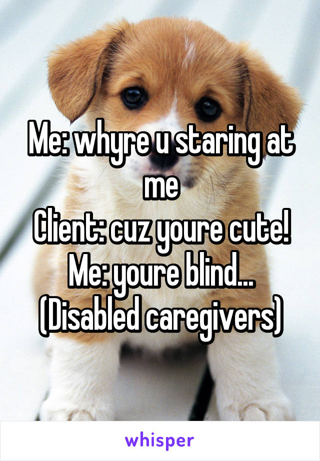 Me: whyre u staring at me Client: cuz youre cute! Me: youre blind... (Disabled caregivers)