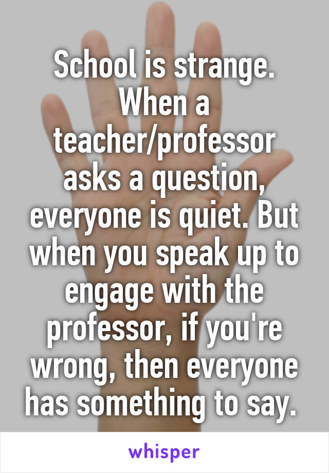 School is strange. When a teacher/professor asks a question, everyone is quiet. But when you speak up to engage with the professor, if you're wrong, then everyone has something to say.