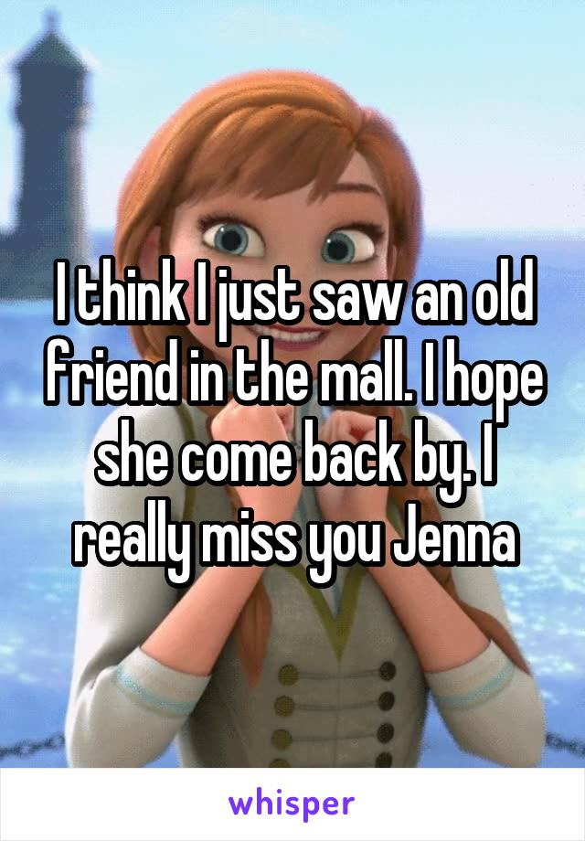 I think I just saw an old friend in the mall. I hope she come back by. I really miss you Jenna