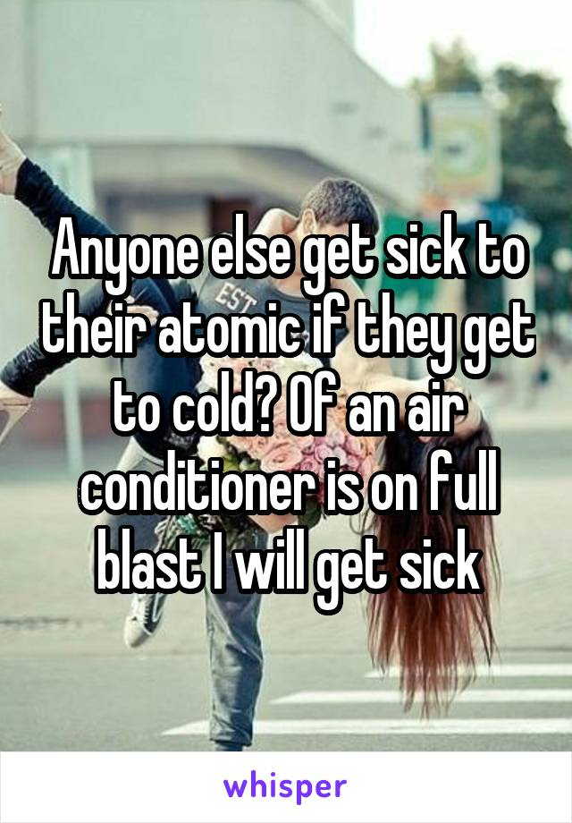 Anyone else get sick to their atomic if they get to cold? Of an air conditioner is on full blast I will get sick