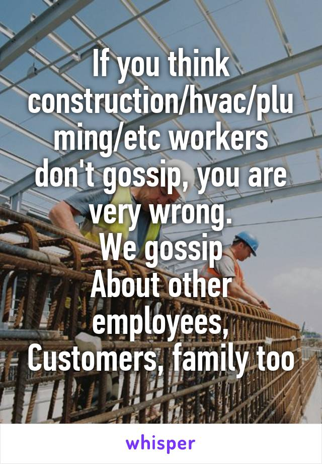 If you think construction/hvac/pluming/etc workers don't gossip, you are very wrong. We gossip About other employees, Customers, family too