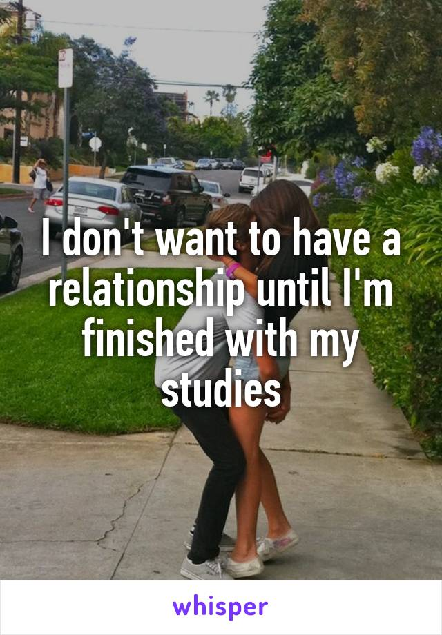 I don't want to have a relationship until I'm finished with my studies