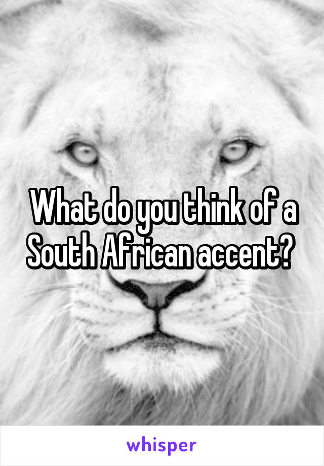 What do you think of a South African accent?