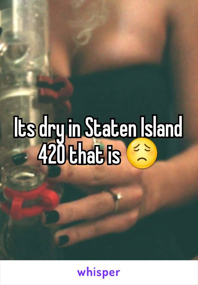 Its dry in Staten Island 420 that is 😟