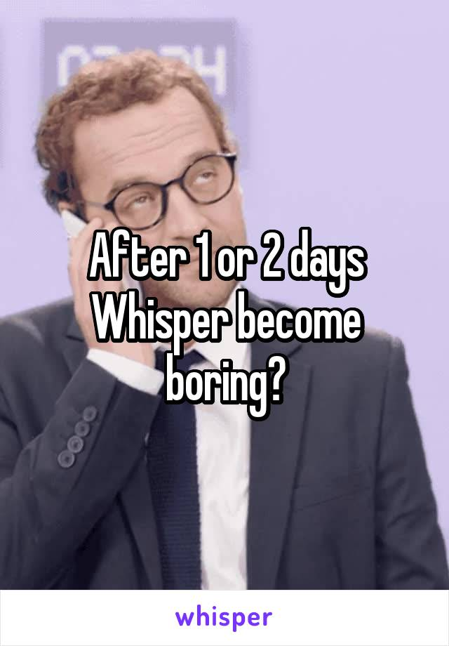After 1 or 2 days Whisper become boring?