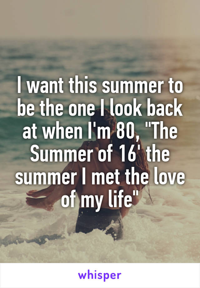 """I want this summer to be the one I look back at when I'm 80, """"The Summer of 16' the summer I met the love of my life"""""""