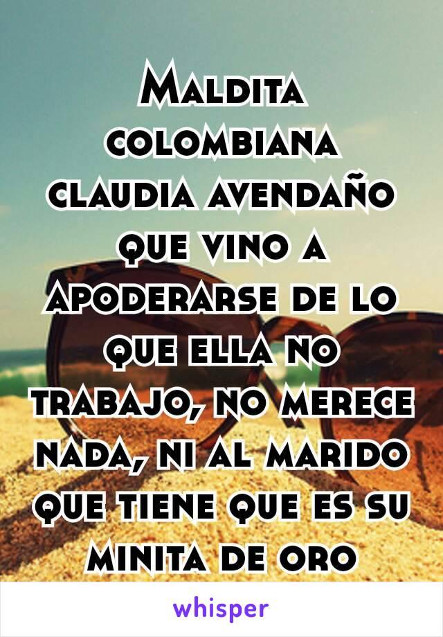 Maldita colombiana claudia avendaño que vino a apoderarse de lo que ella no trabajo, no merece nada, ni al marido que tiene que es su minita de oro