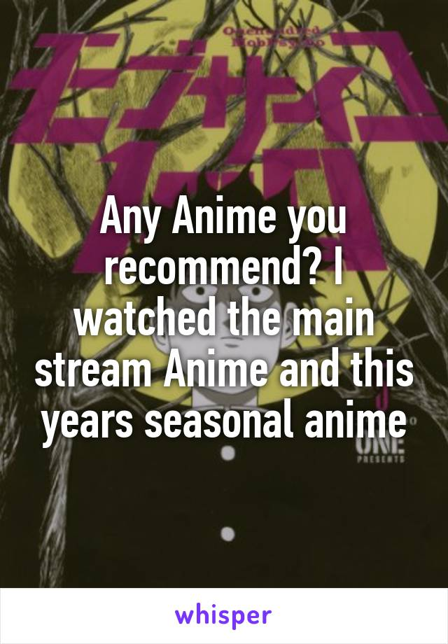 Any Anime you recommend? I watched the main stream Anime and this years seasonal anime