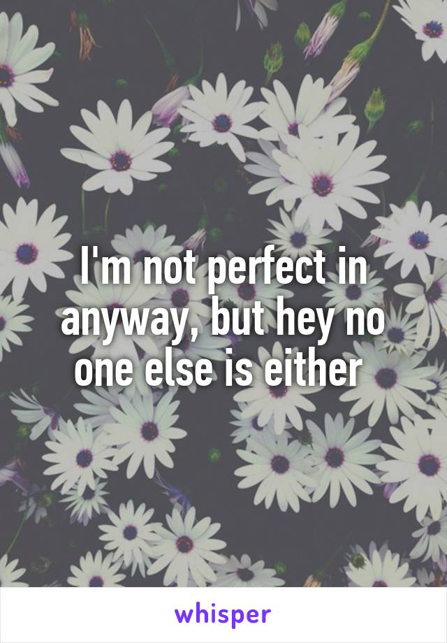 I'm not perfect in anyway, but hey no one else is either