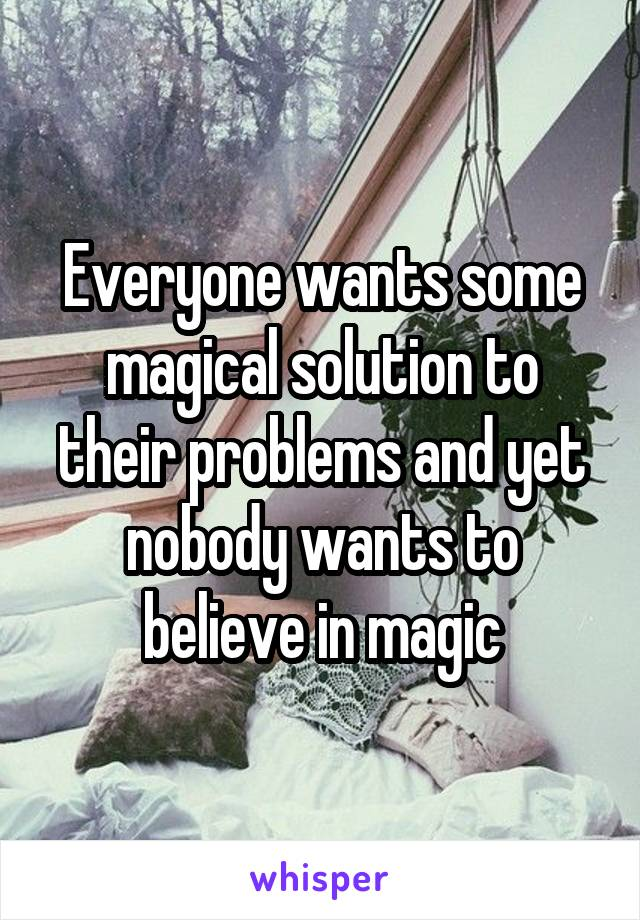 Everyone wants some magical solution to their problems and yet nobody wants to believe in magic