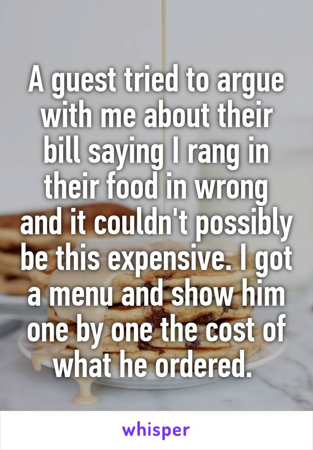 A guest tried to argue with me about their bill saying I rang in their food in wrong and it couldn't possibly be this expensive. I got a menu and show him one by one the cost of what he ordered.