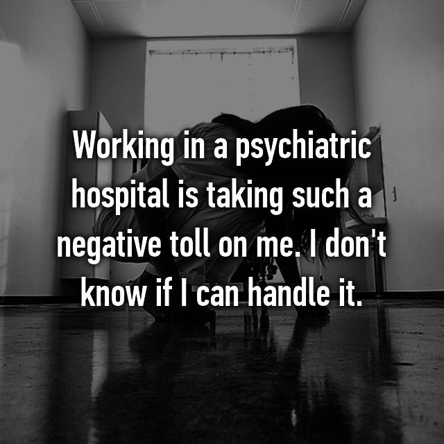 Working in a psychiatric hospital is taking such a negative toll on me. I don't know if I can handle it.