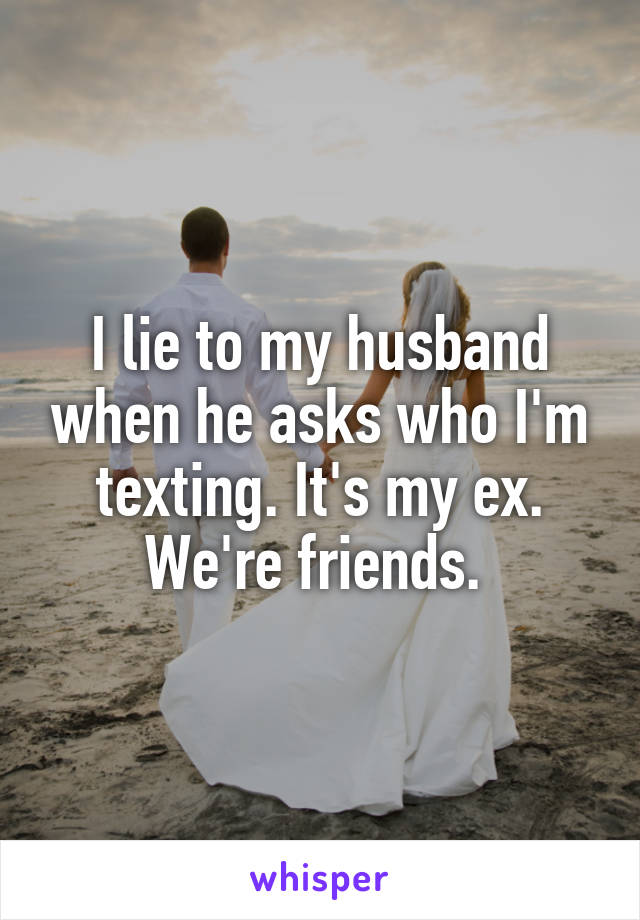 I lie to my husband when he asks who I'm texting. It's my ex. We're friends.