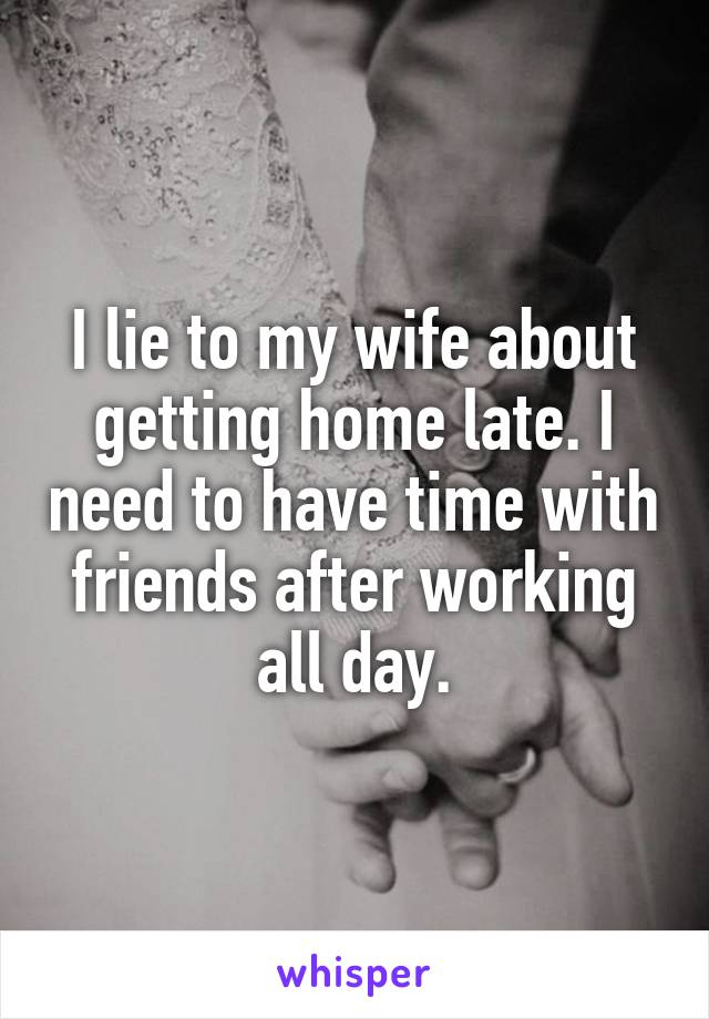 I lie to my wife about getting home late. I need to have time with friends after working all day.