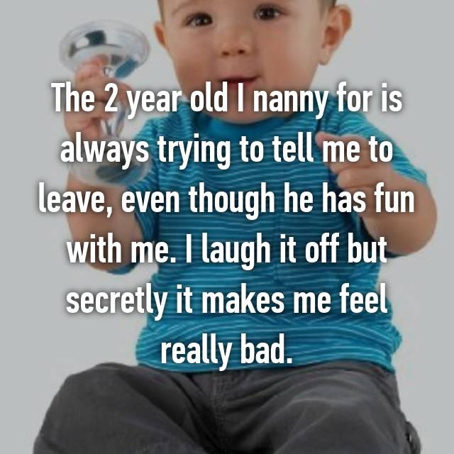 The 2 year old I nanny for is always trying to tell me to leave, even though he has fun with me. I laugh it off but secretly it makes me feel really bad.
