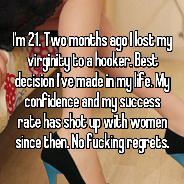I'm 21. Two months ago I lost my virginity to a hooker. Best decision I've made in my life. My confidence and my success rate has shot up with women since then. No fucking regrets.