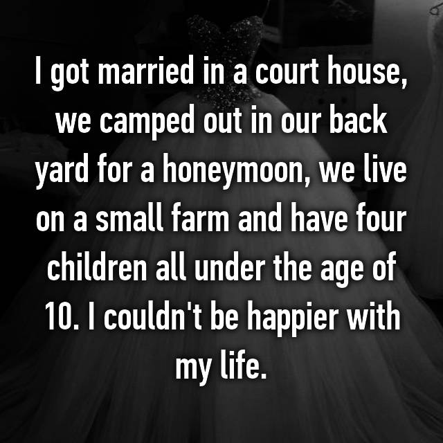 I got married in a court house, we camped out in our back yard for a honeymoon, we live on a small farm and have four children all under the age of 10. I couldn't be happier with my life.