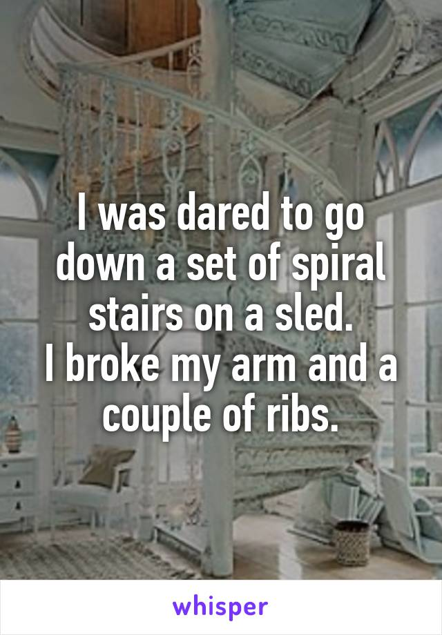 I was dared to go down a set of spiral stairs on a sled. I broke my arm and a couple of ribs.