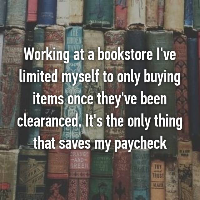 Working at a bookstore I've limited myself to only buying items once they've been clearanced. It's the only thing that saves my paycheck